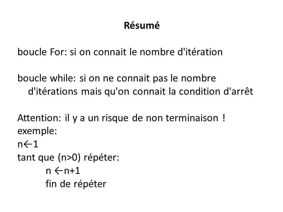 Résumé boucle For: si on connait le nombre d itération boucle while: si on ne connait pas le nombre d itérations mais qu on connait la condition d arrêt Attention: il y a un risque de non terminaison .