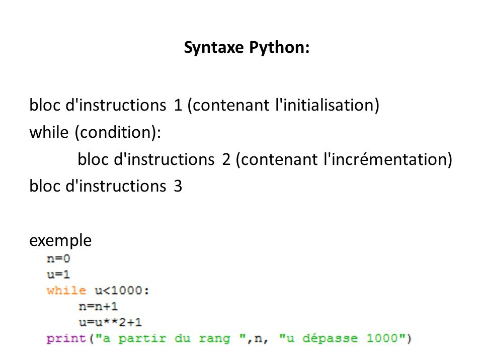 Syntaxe Python: bloc d instructions 1 (contenant l initialisation) while (condition): bloc d instructions 2 (contenant l incrémentation) bloc d instructions 3 exemple