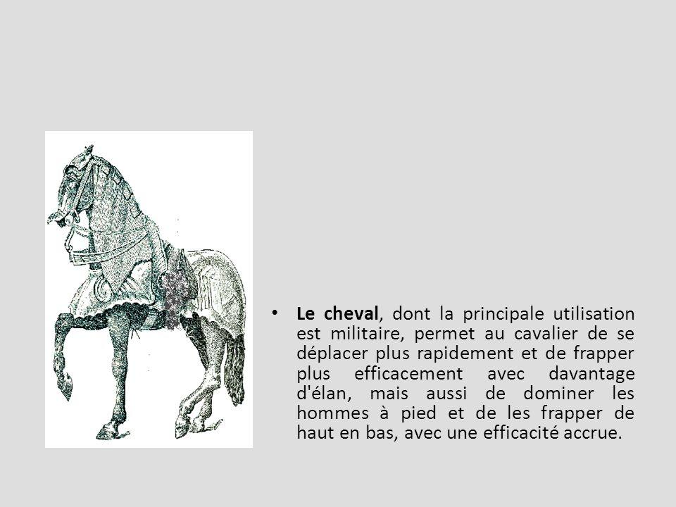 Le cheval, dont la principale utilisation est militaire, permet au cavalier de se déplacer plus rapidement et de frapper plus efficacement avec davantage d élan, mais aussi de dominer les hommes à pied et de les frapper de haut en bas, avec une efficacité accrue.