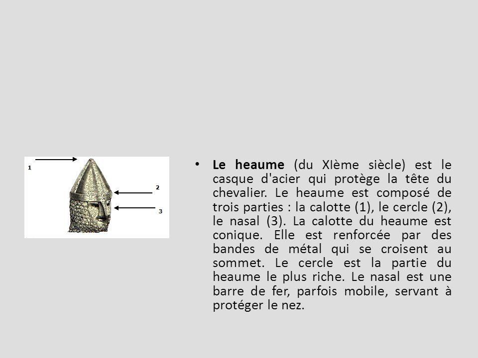 Le heaume (du XIème siècle) est le casque d acier qui protège la tête du chevalier.