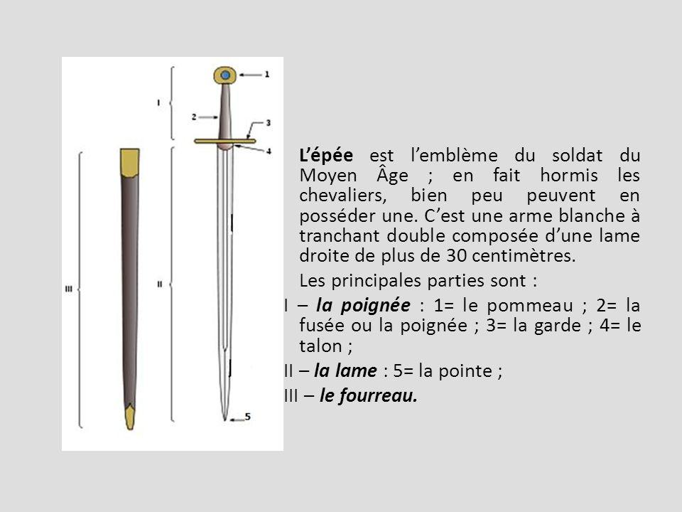 L'épée est l'emblème du soldat du Moyen Âge ; en fait hormis les chevaliers, bien peu peuvent en posséder une. C'est une arme blanche à tranchant double composée d'une lame droite de plus de 30 centimètres.