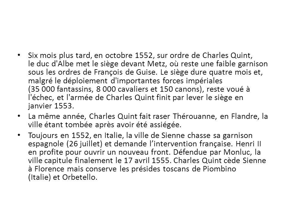 Six mois plus tard, en octobre 1552, sur ordre de Charles Quint, le duc d Albe met le siège devant Metz, où reste une faible garnison sous les ordres de François de Guise. Le siège dure quatre mois et, malgré le déploiement d importantes forces impériales (35 000 fantassins, 8 000 cavaliers et 150 canons), reste voué à l échec, et l armée de Charles Quint finit par lever le siège en janvier 1553.