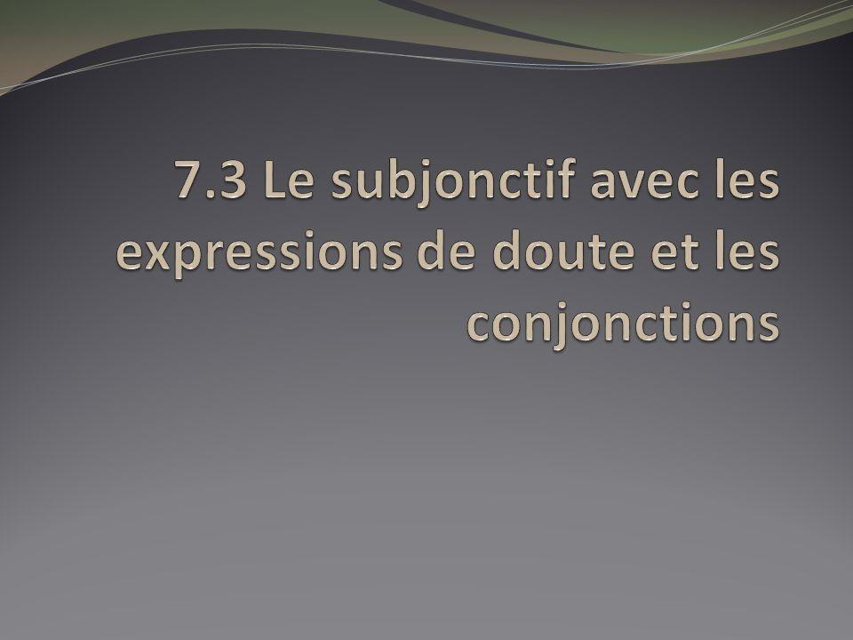 7.3 Le subjonctif avec les expressions de doute et les conjonctions