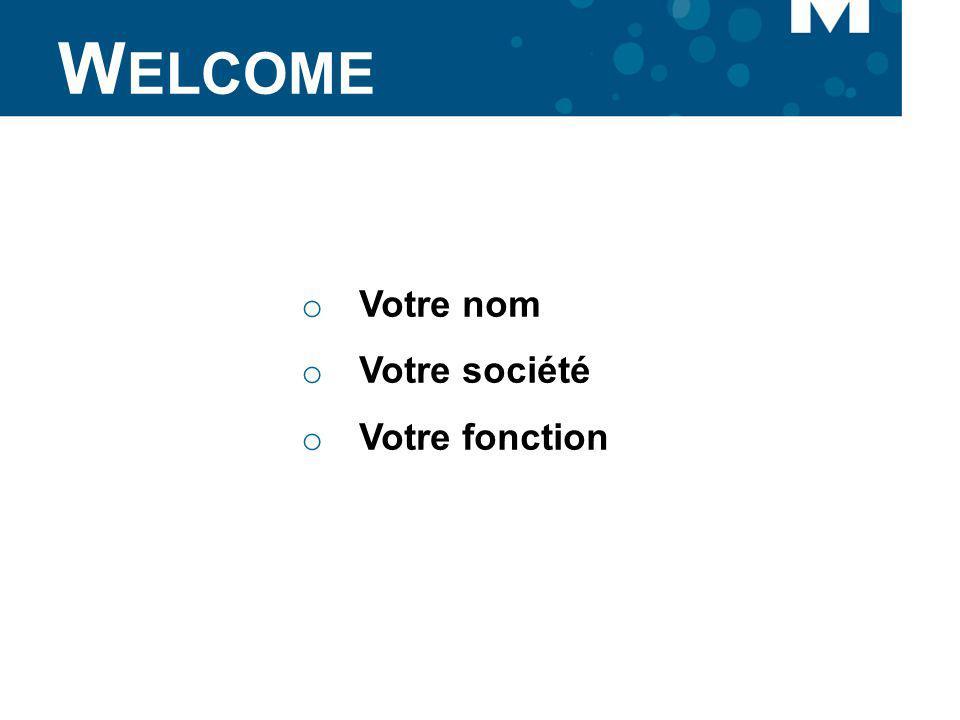 Welcome Votre nom Votre société Votre fonction