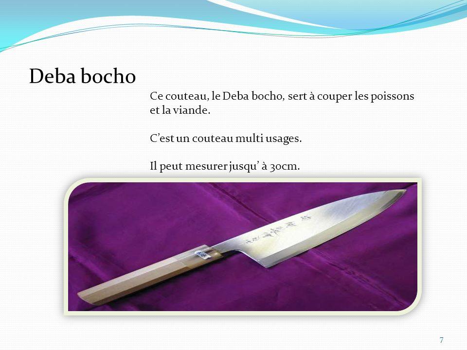 Deba bocho Ce couteau, le Deba bocho, sert à couper les poissons et la viande. C'est un couteau multi usages.