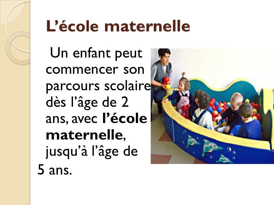 L'école maternelle Un enfant peut commencer son parcours scolaire dès l'âge de 2 ans, avec l'école maternelle, jusqu'à l'âge de 5 ans.