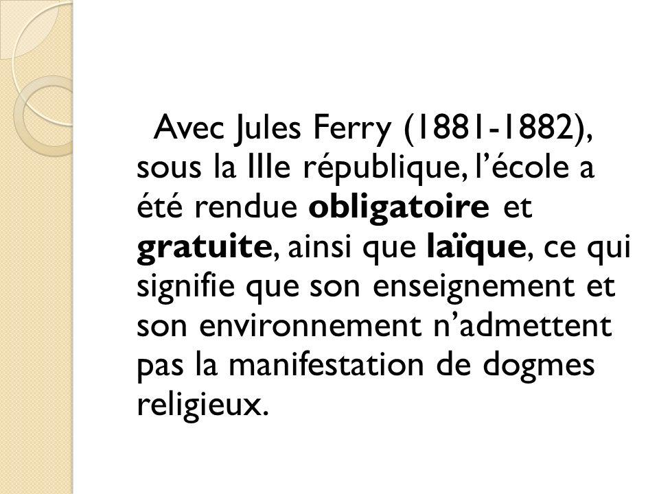 Avec Jules Ferry (1881-1882), sous la IIIe république, l'école a été rendue obligatoire et gratuite, ainsi que laïque, ce qui signifie que son enseignement et son environnement n'admettent pas la manifestation de dogmes religieux.