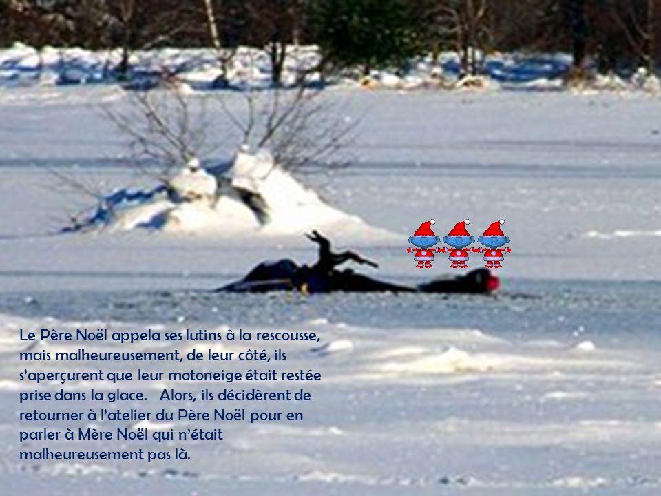 Le Père Noël appela ses lutins à la rescousse, mais malheureusement, de leur côté, ils s'aperçurent que leur motoneige était restée prise dans la glace. Alors, ils décidèrent de retourner à l'atelier du Père Noël pour en parler à Mère Noël qui n'était malheureusement pas là.