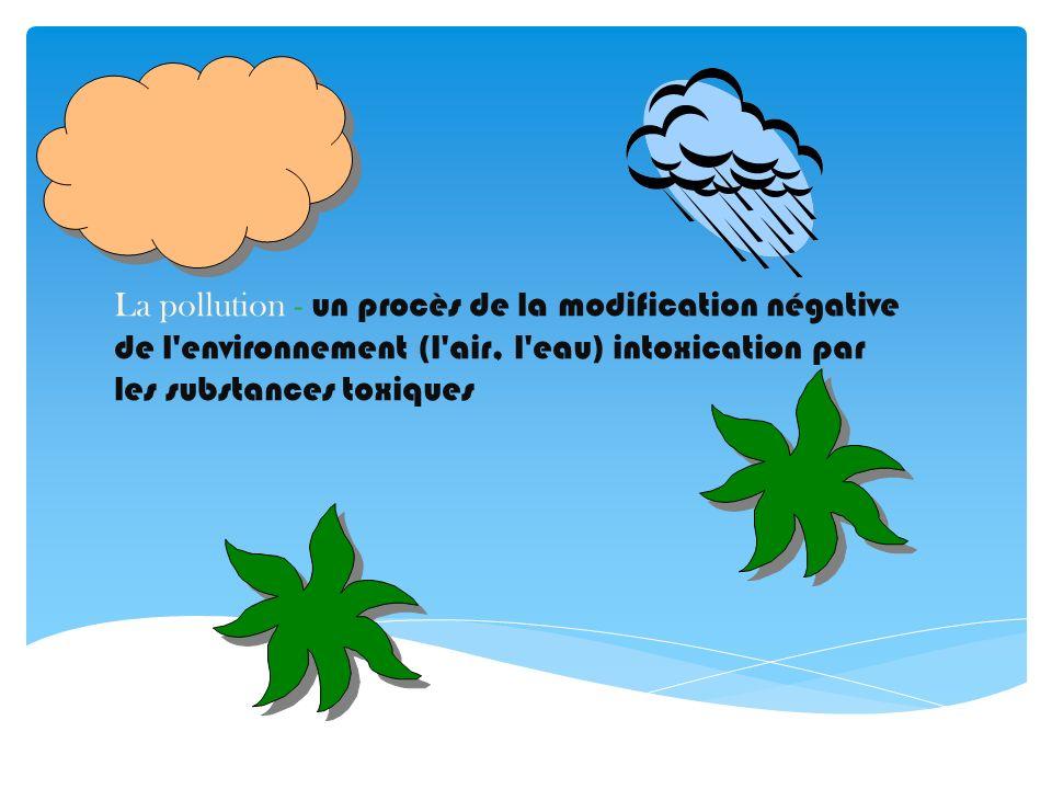 La pollution - un procès de la modification négative de l environnement (l air, l eau) intoxication par les substances toxiques