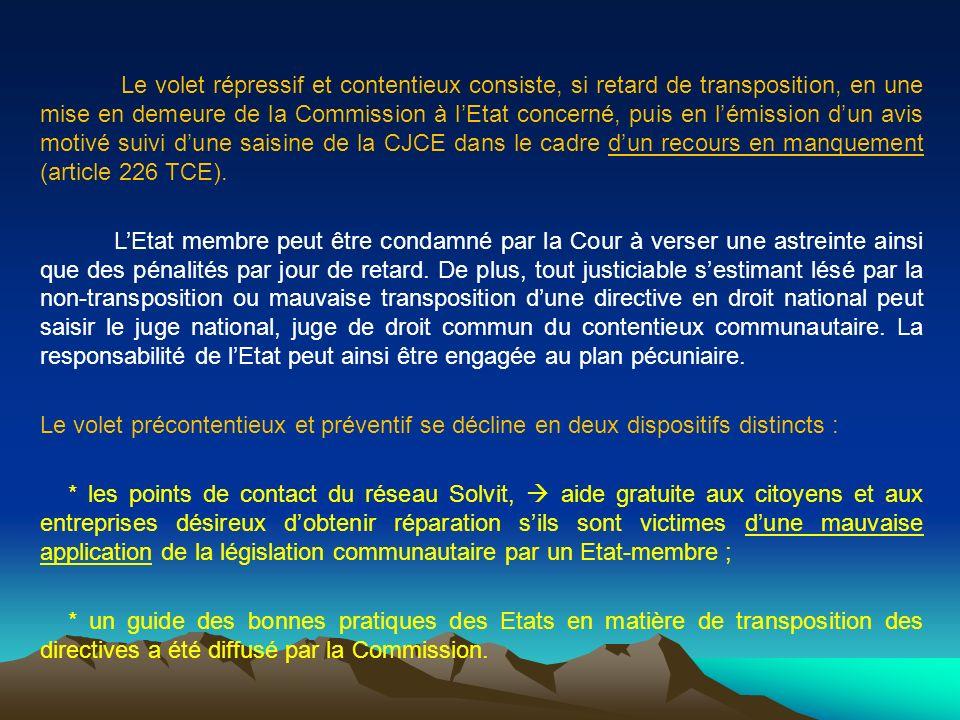 Le volet répressif et contentieux consiste, si retard de transposition, en une mise en demeure de la Commission à l'Etat concerné, puis en l'émission d'un avis motivé suivi d'une saisine de la CJCE dans le cadre d'un recours en manquement (article 226 TCE).