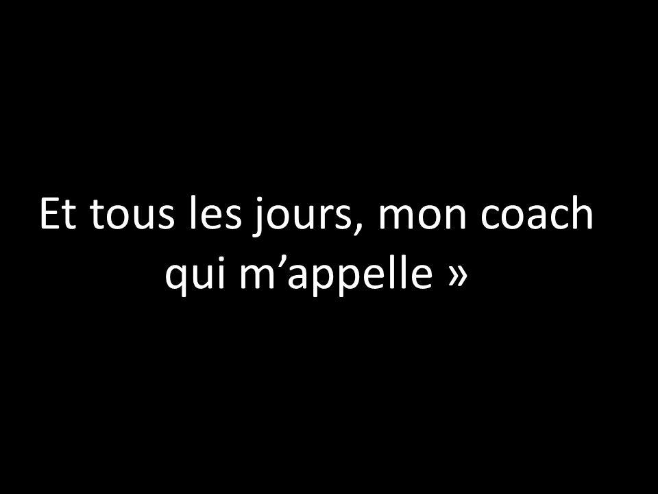 Et tous les jours, mon coach qui m'appelle »