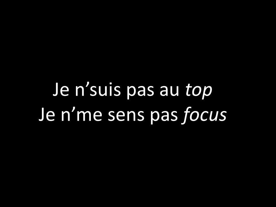 Je n'suis pas au top Je n'me sens pas focus