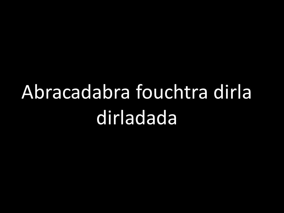 Abracadabra fouchtra dirla dirladada