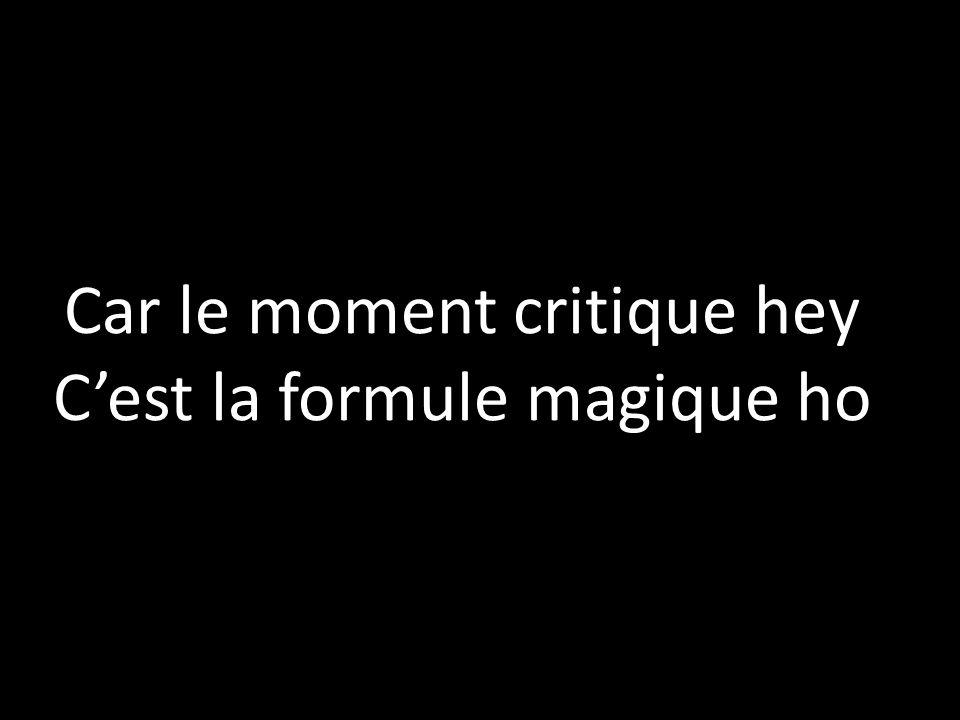 Car le moment critique hey C'est la formule magique ho