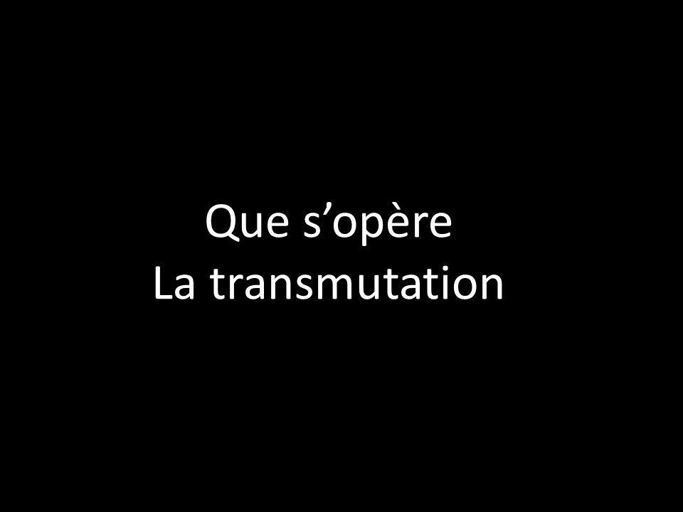 Que s'opère La transmutation