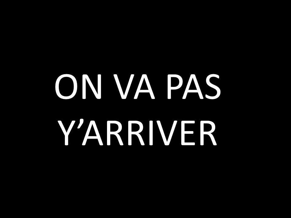ON VA PAS Y'ARRIVER