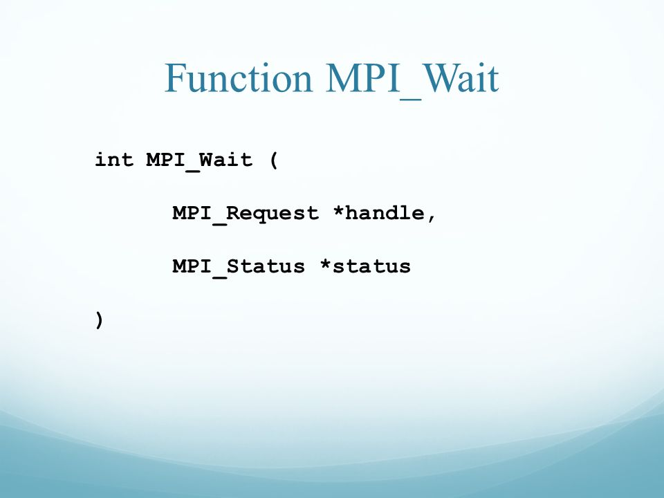 Function MPI_Wait int MPI_Wait ( MPI_Request *handle,
