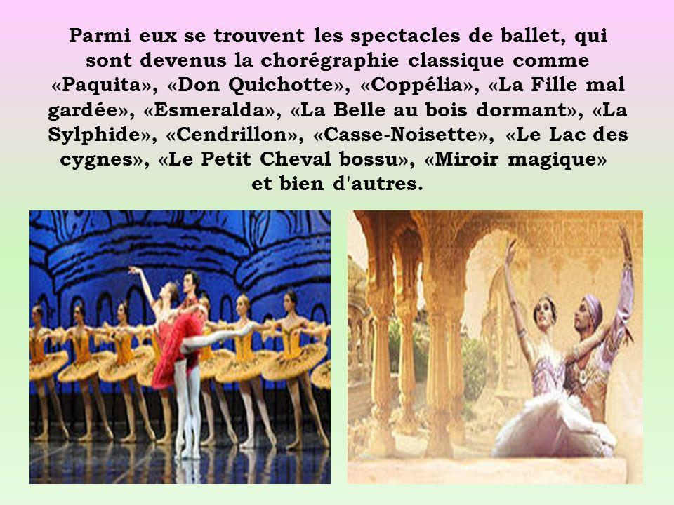 Parmi eux se trouvent les spectacles de ballet, qui sont devenus la chorégraphie classique comme «Paquita», «Don Quichotte», «Coppélia», «La Fille mal gardée», «Esmeralda», «La Belle au bois dormant», «La Sylphide», «Cendrillon», «Casse-Noisette», «Le Lac des cygnes», «Le Petit Cheval bossu», «Miroir magique» et bien d autres.