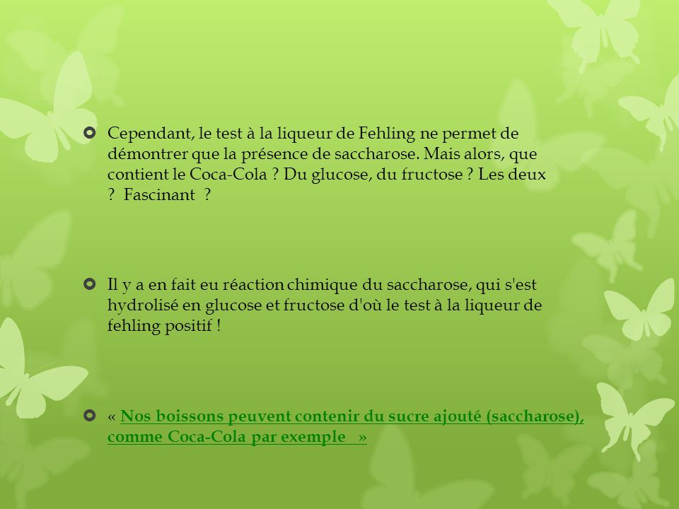 Cependant, le test à la liqueur de Fehling ne permet de démontrer que la présence de saccharose. Mais alors, que contient le Coca-Cola Du glucose, du fructose Les deux Fascinant