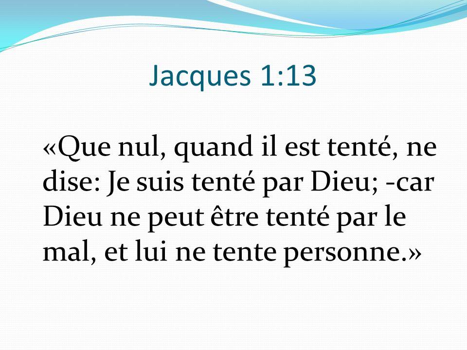 Jacques 1:13 «Que nul, quand il est tenté, ne dise: Je suis tenté par Dieu; -car Dieu ne peut être tenté par le mal, et lui ne tente personne.»