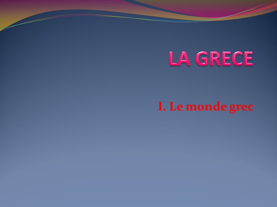 LA GRECE I. Le monde grec