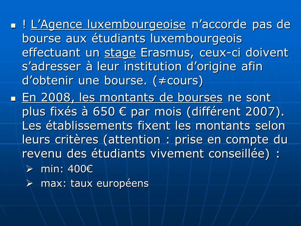 ! L'Agence luxembourgeoise n'accorde pas de bourse aux étudiants luxembourgeois effectuant un stage Erasmus, ceux-ci doivent s'adresser à leur institution d'origine afin d'obtenir une bourse. (≠cours)