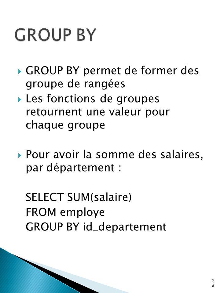 GROUP BY GROUP BY permet de former des groupe de rangées