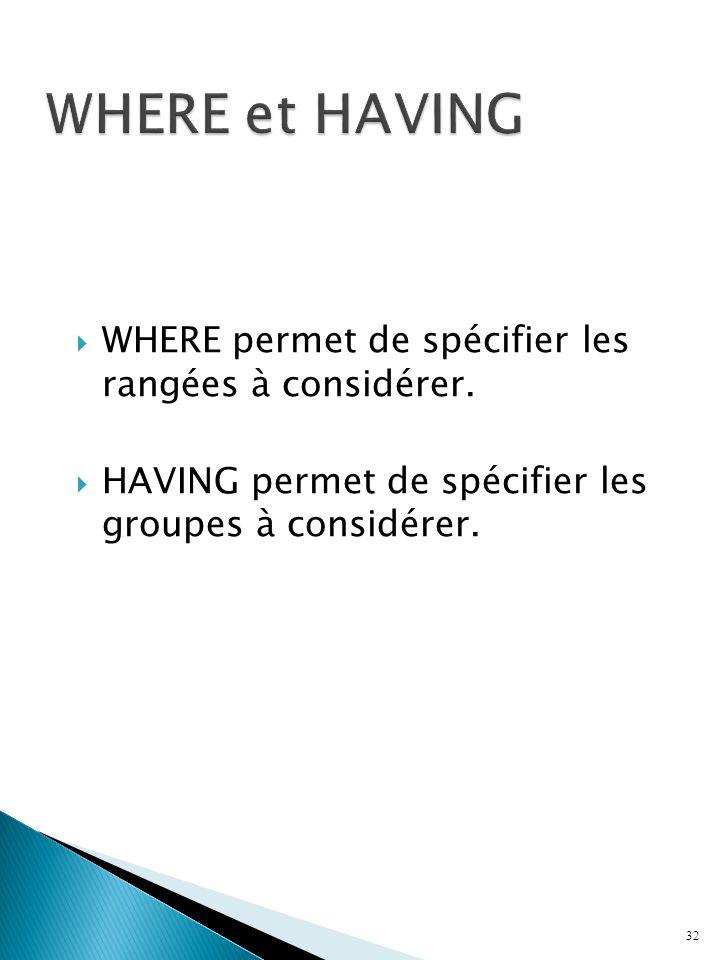 WHERE et HAVING WHERE permet de spécifier les rangées à considérer.