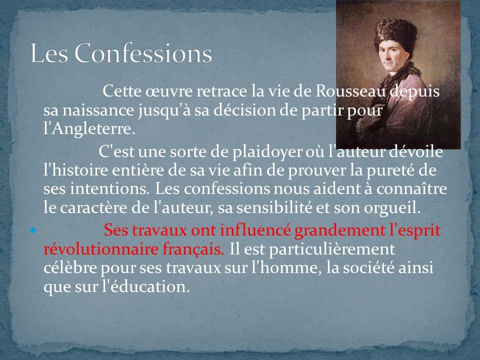 Les Confessions Cette œuvre retrace la vie de Rousseau depuis sa naissance jusqu à sa décision de partir pour l Angleterre.