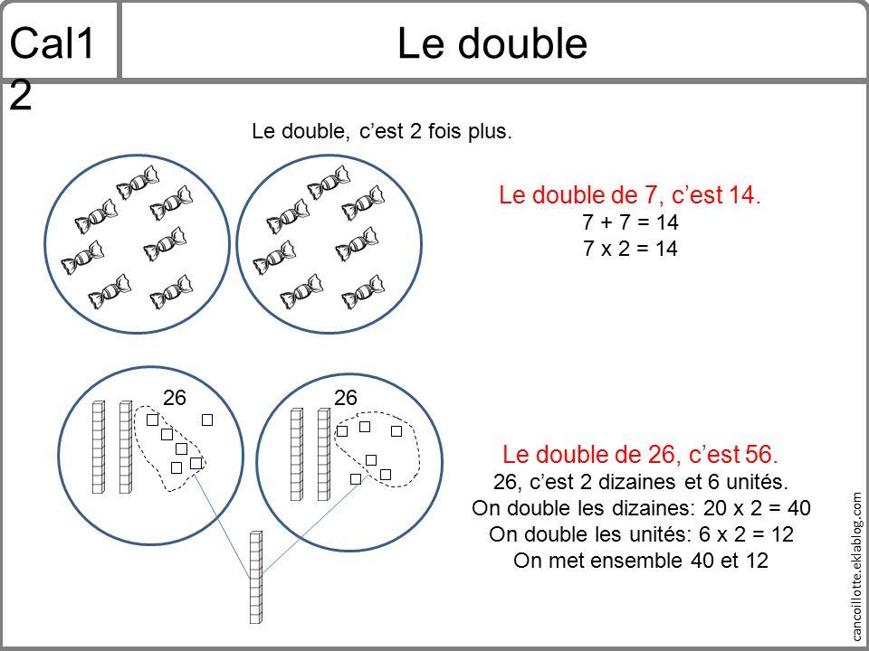Cal12 Le double Le double de 7, c'est 14. Le double de 26, c'est 56.
