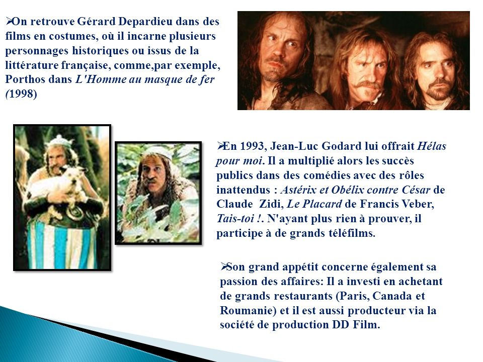 On retrouve Gérard Depardieu dans des films en costumes, où il incarne plusieurs personnages historiques ou issus de la littérature française, comme,par exemple, Porthos dans L Homme au masque de fer (1998)