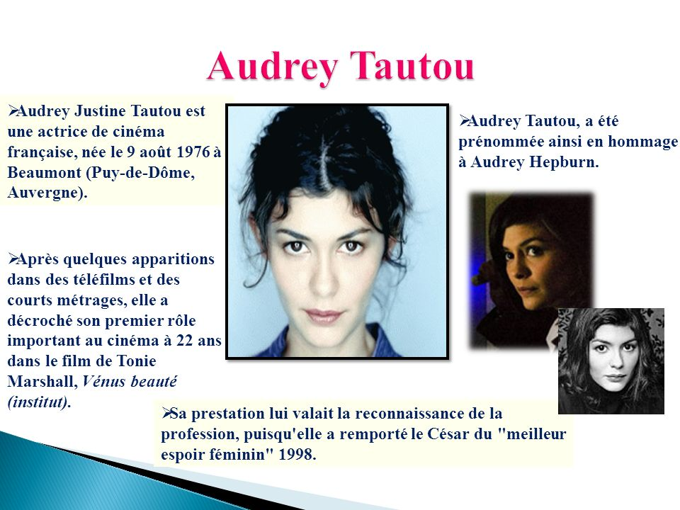 Audrey Tautou Audrey Justine Tautou est une actrice de cinéma française, née le 9 août 1976 à Beaumont (Puy-de-Dôme, Auvergne).