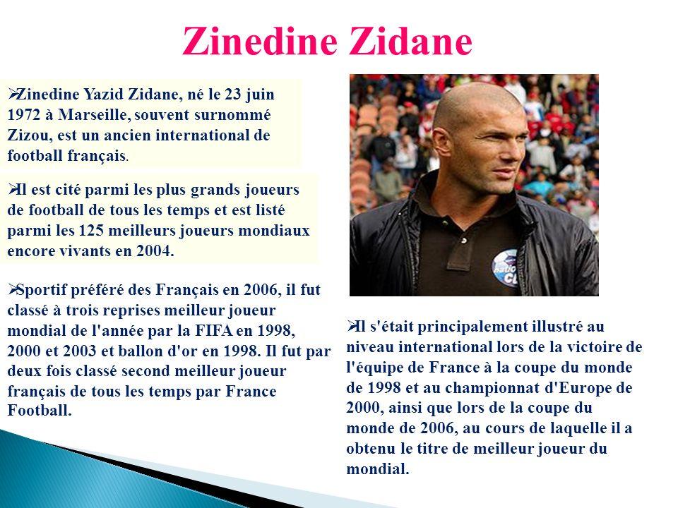 Zinedine Zidane Zinedine Yazid Zidane, né le 23 juin 1972 à Marseille, souvent surnommé Zizou, est un ancien international de football français.