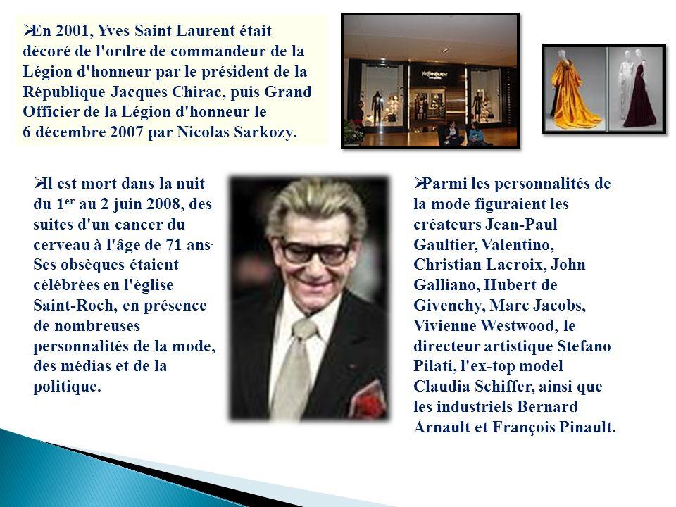 En 2001, Yves Saint Laurent était décoré de l ordre de commandeur de la Légion d honneur par le président de la République Jacques Chirac, puis Grand Officier de la Légion d honneur le 6 décembre 2007 par Nicolas Sarkozy.