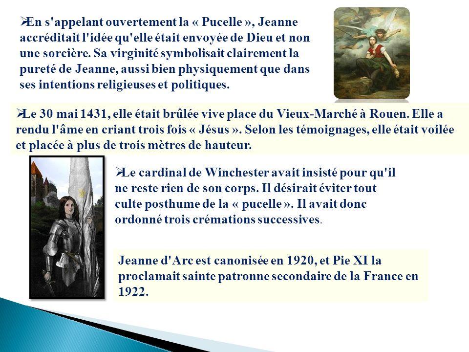 En s appelant ouvertement la « Pucelle », Jeanne accréditait l idée qu elle était envoyée de Dieu et non une sorcière. Sa virginité symbolisait clairement la pureté de Jeanne, aussi bien physiquement que dans ses intentions religieuses et politiques.