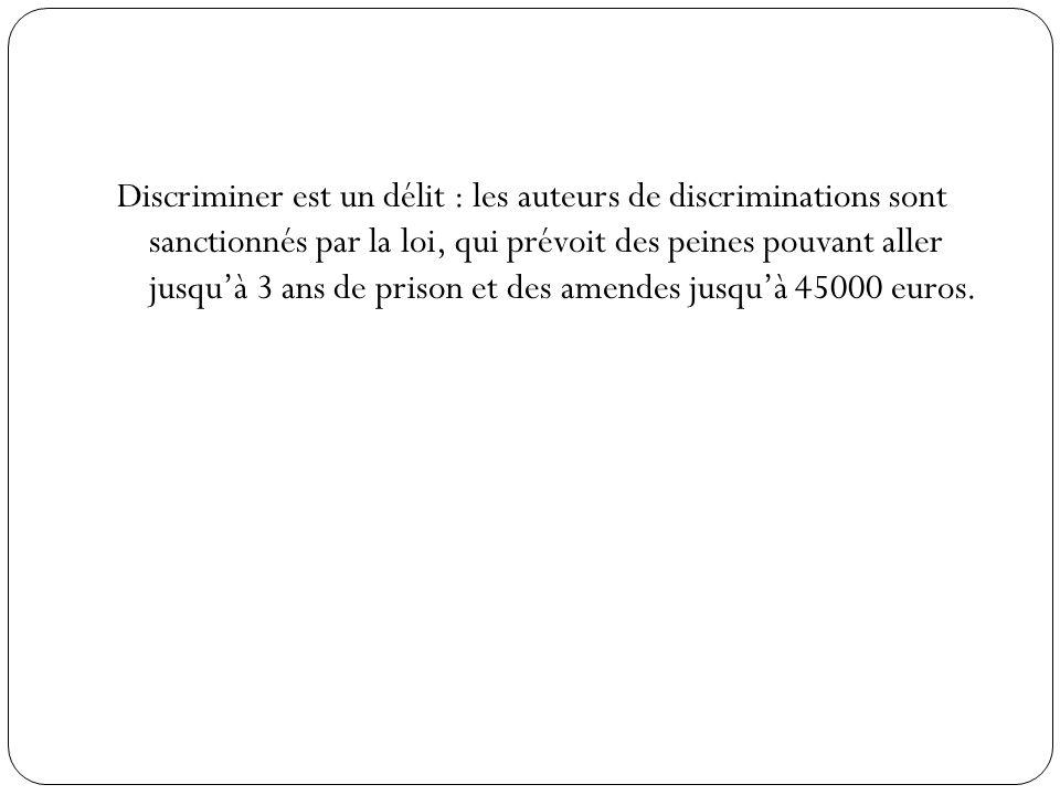 Discriminer est un délit : les auteurs de discriminations sont sanctionnés par la loi, qui prévoit des peines pouvant aller jusqu'à 3 ans de prison et des amendes jusqu'à 45000 euros.