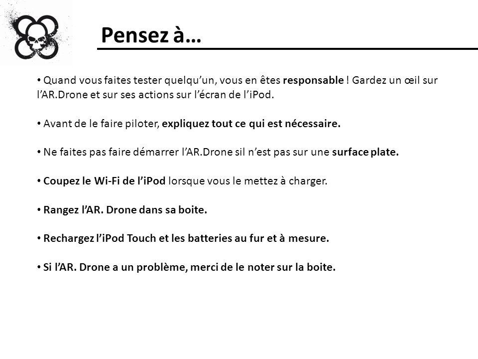 Pensez à… Quand vous faites tester quelqu'un, vous en êtes responsable ! Gardez un œil sur l'AR.Drone et sur ses actions sur l'écran de l'iPod.
