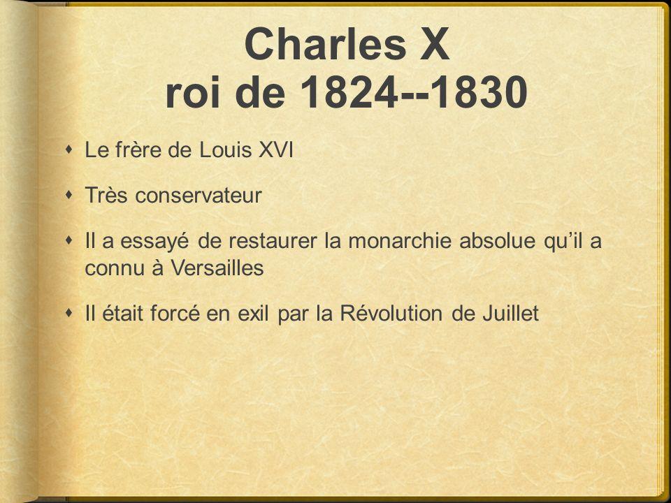 Charles X roi de 1824--1830 Le frère de Louis XVI Très conservateur