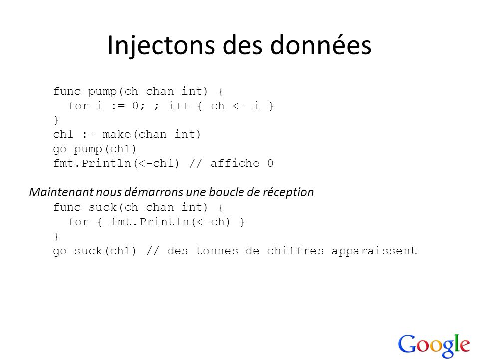 Injectons des données func pump(ch chan int) { for i := 0; ; i++ { ch <- i } } ch1 := make(chan int)