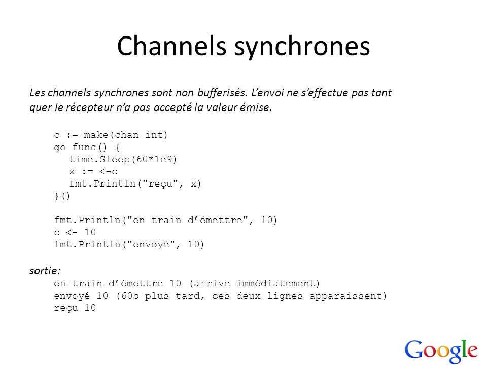 Channels synchrones Les channels synchrones sont non bufferisés. L'envoi ne s'effectue pas tant. quer le récepteur n'a pas accepté la valeur émise.