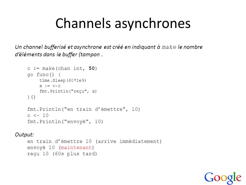 Channels asynchrones Un channel bufferisé et asynchrone est créé en indiquant à make le nombre. d'éléments dans le buffer (tampon .