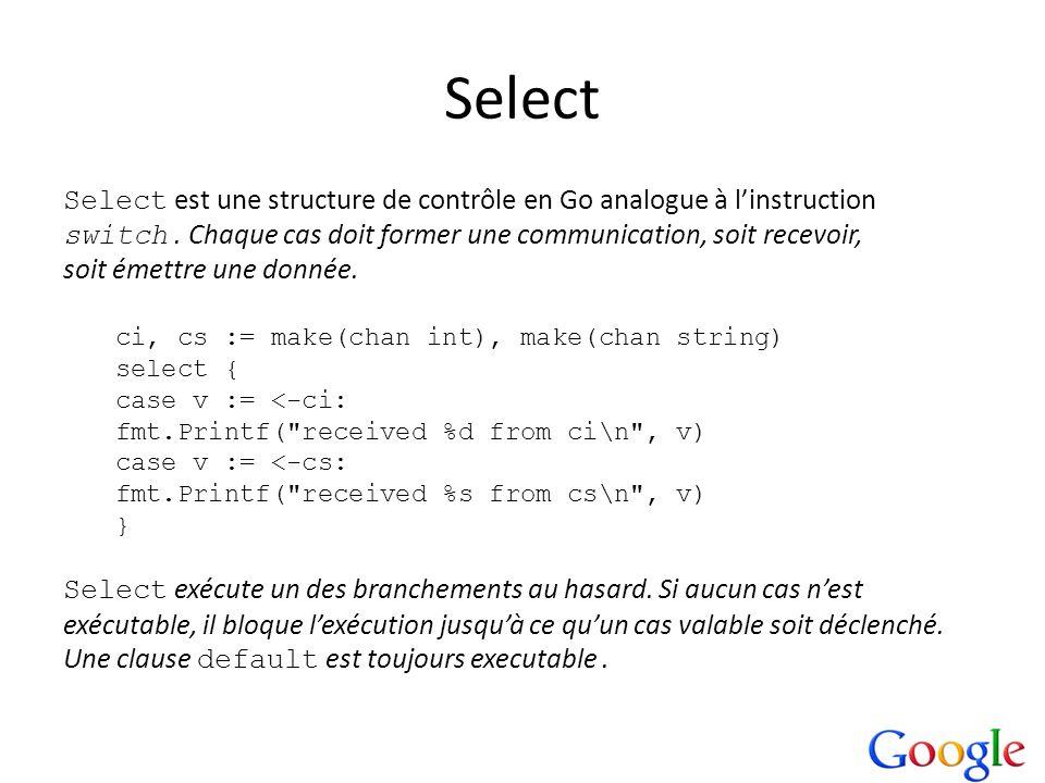 Select Select est une structure de contrôle en Go analogue à l'instruction. switch . Chaque cas doit former une communication, soit recevoir,