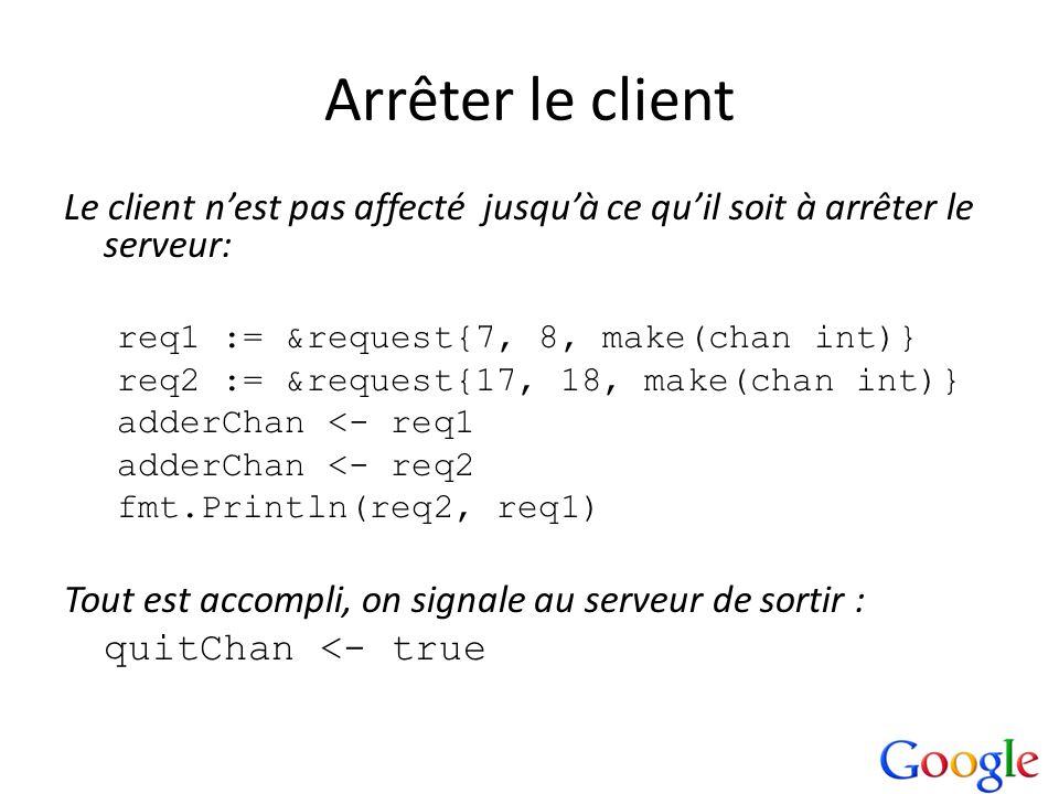 Arrêter le client Le client n'est pas affecté jusqu'à ce qu'il soit à arrêter le serveur: req1 := &request{7, 8, make(chan int)}