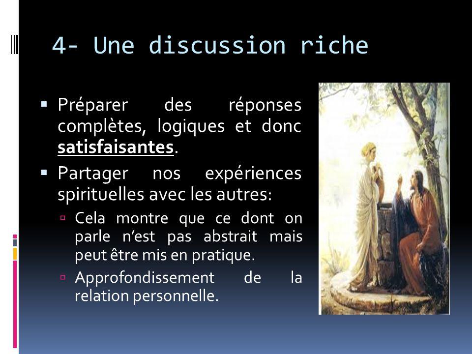 4- Une discussion riche Préparer des réponses complètes, logiques et donc satisfaisantes. Partager nos expériences spirituelles avec les autres: