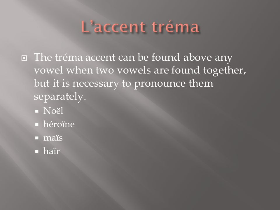 L'accent tréma The tréma accent can be found above any vowel when two vowels are found together, but it is necessary to pronounce them separately.