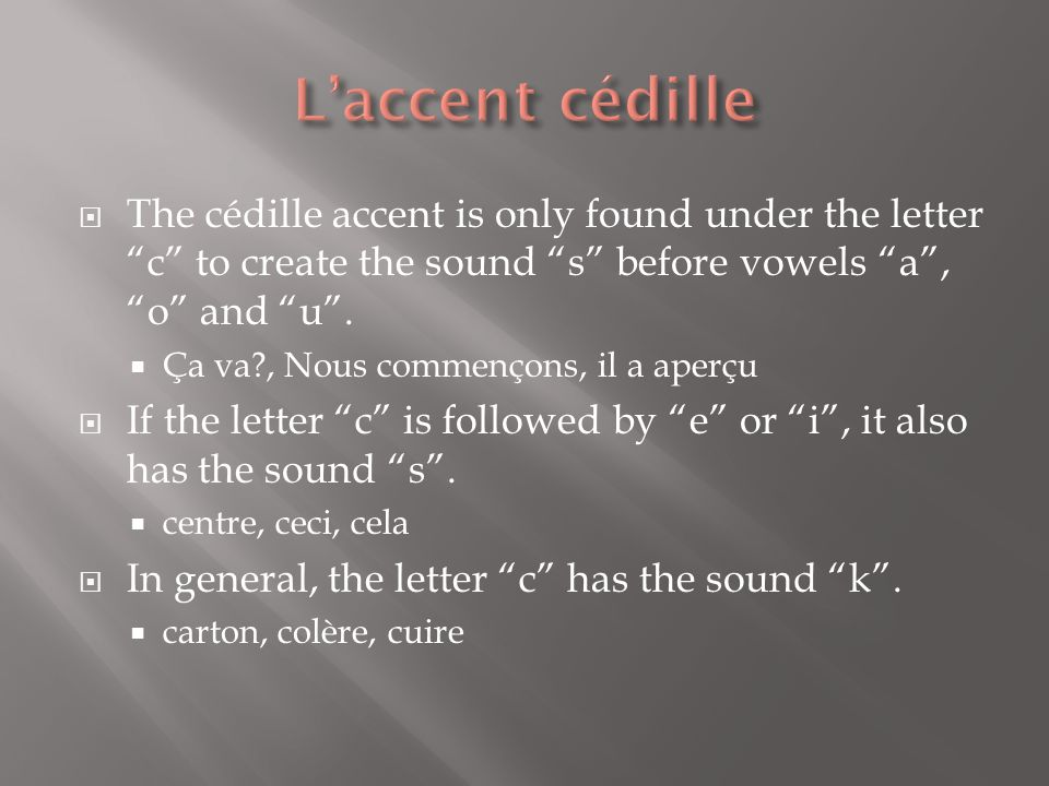L'accent cédille The cédille accent is only found under the letter c to create the sound s before vowels a , o and u .