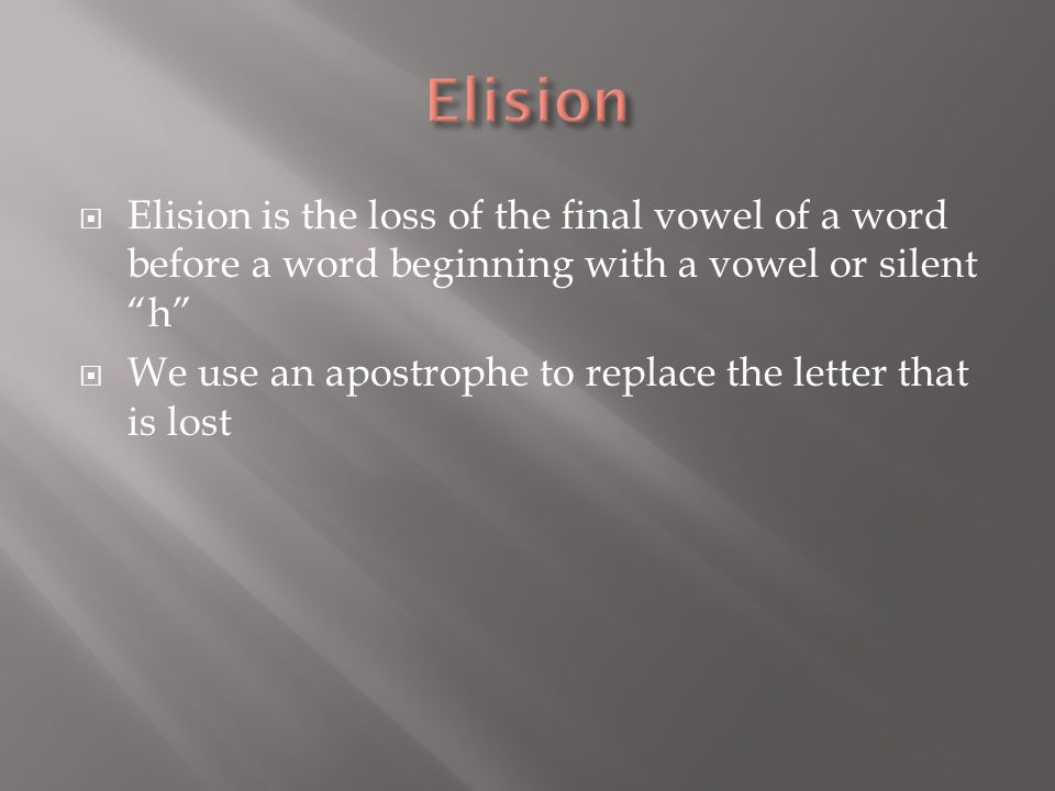 Elision Elision is the loss of the final vowel of a word before a word beginning with a vowel or silent h