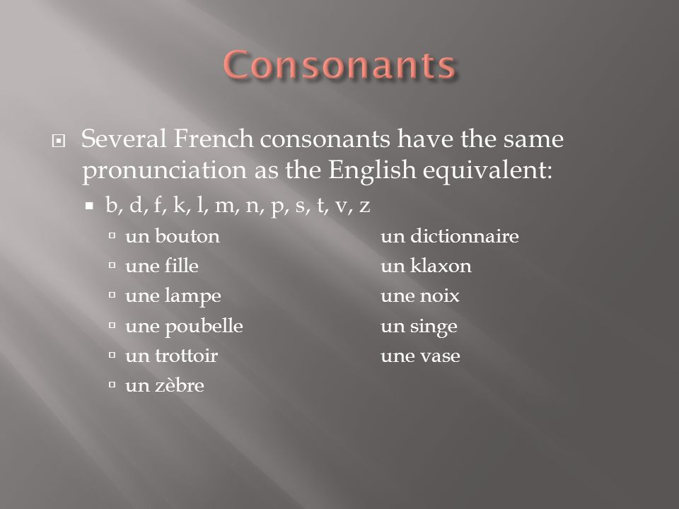 Consonants Several French consonants have the same pronunciation as the English equivalent: b, d, f, k, l, m, n, p, s, t, v, z.