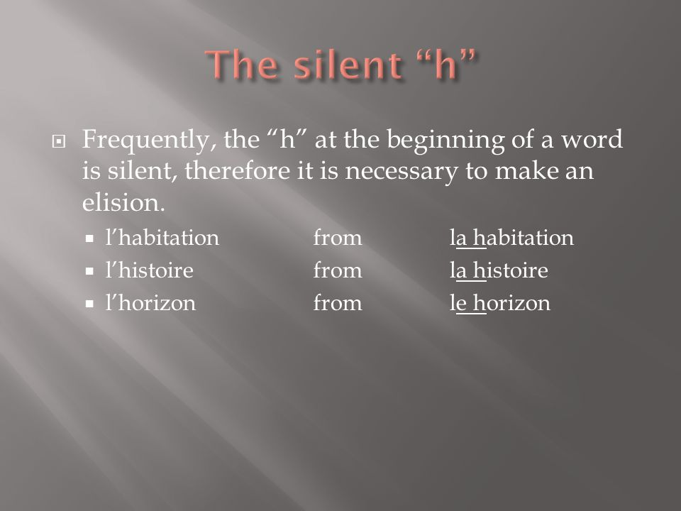 The silent h Frequently, the h at the beginning of a word is silent, therefore it is necessary to make an elision.