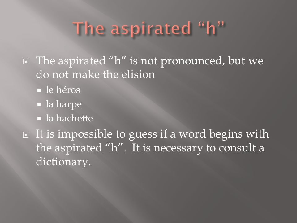 The aspirated h The aspirated h is not pronounced, but we do not make the elision. le héros. la harpe.
